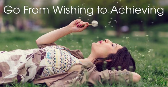 Go From Wishing to Achieving
