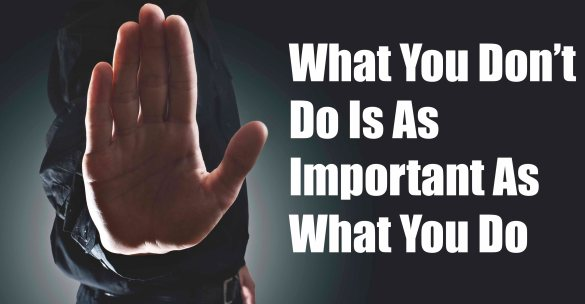 What You Don't Do Is As Important As What You Do