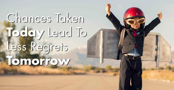 Chances Taken Today Lead to Less Regrets Tomorrow