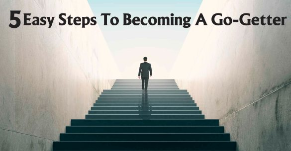 5 Easy Steps To Becoming A Go-Getter