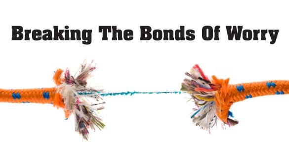 Breaking The Bonds of Worry