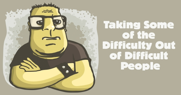 Taking Some of the Difficulty Out of Difficult People