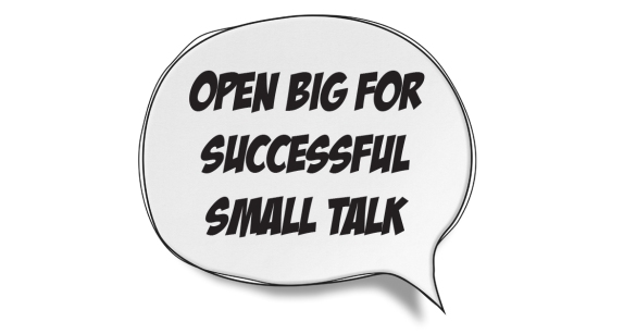 Open Big for Successful Small Talk