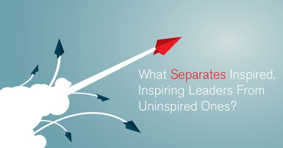 What Separates Inspired, Inspiring Leaders From Uninspired Ones?