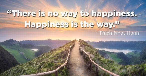 """There is no way to happiness. Happiness is the way."" Thich Nhat Hanh"