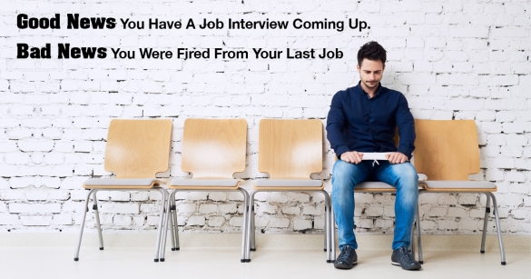Good News You Have A Job Interview Coming Up! Bad News You Were Fired From Your Last Job