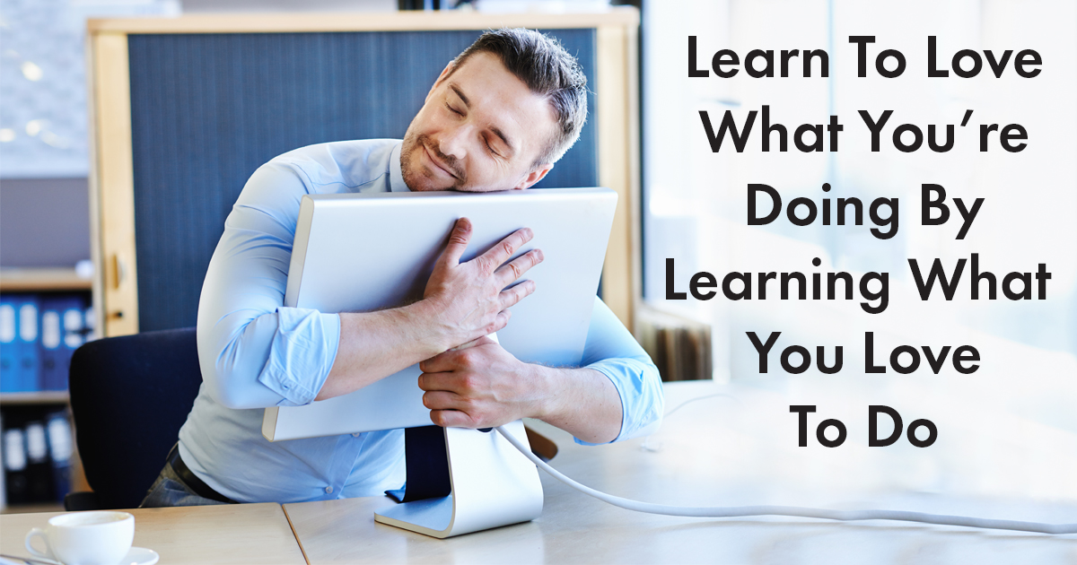 Learn To Love What You're Doing By Learning What You Love To Do