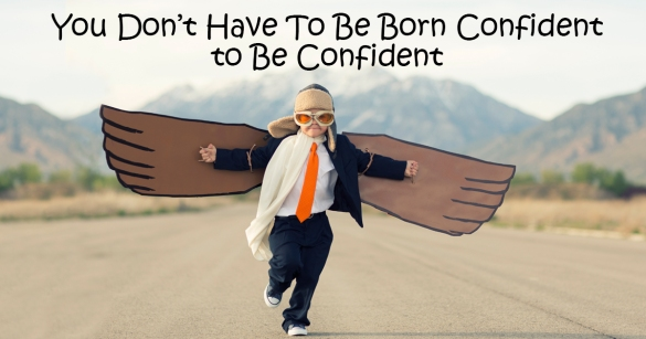 You Don't Have To Be Born Confident to Be Confident