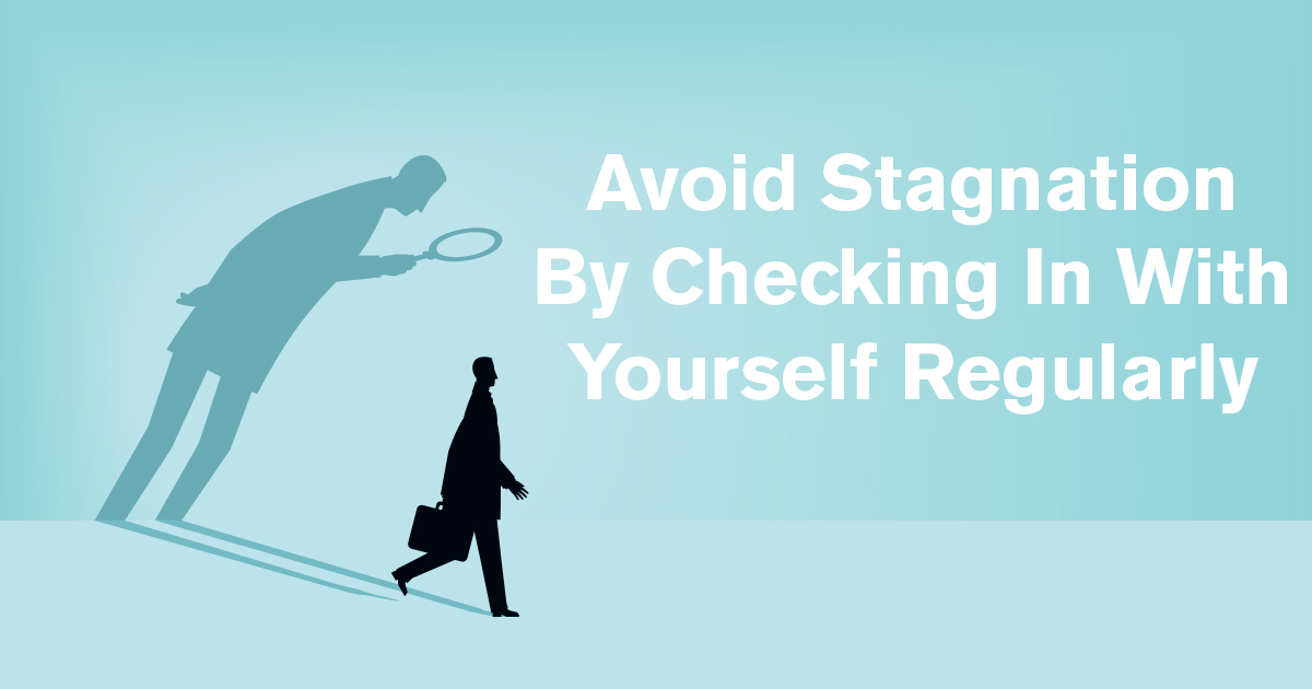 Avoid Stagnation By Checking In With Yourself Regularly